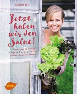 Jetzt haben wir den Salat: Praxisratgeber für Ernteglück im Biogarten und wie Sie zu unfassbar gesunden Lebensmitteln kommen