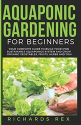 AQUAPONIC GARDENING FOR BEGINNERS: Your Complete Guide to Build Your Own Sustainable Aquaponics System and Grow Organic Vegetables, Fruits, Herbs and Fish - 1