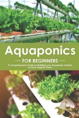 Aquaponics for Beginners: A Comprehensive Guide on Building your Aquaponic Garden to Grow Organic Plants - 1