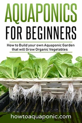 Aquaponics for Beginners: How to Build your own Aquaponic Garden that will Grow Organic Vegetables - 1