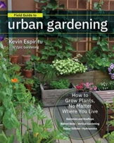 Field Guide to Urban Gardening: How to Grow Plants, No Matter Where You Live: Raised Beds * Vertical Gardening * Indoor Edibles * Balconies and Rooftops * Hydroponics - 1