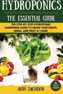 Hydroponics: The Essential Hydroponics Guide: A Step-By-Step Hydroponic Gardening Guide to Grow Fruit, Vegetables, and Herbs at Home - 1