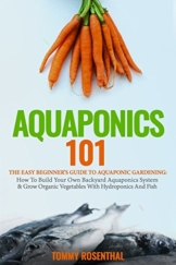 Aquaponics 101: The Easy Beginner's Guide to Aquaponic Gardening:  How To Build Your Own Backyard Aquaponics System and Grow Organic Vegetables With Hydroponics And Fish (Gardening Books, Band 1) - 1