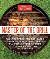 Master of the Grill: Foolproof Recipes, Top-Rated Gadgets, Gear, & Ingredients Plus Clever Test Kitchen Tips & Fascinating Food Science - 1