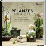 Pflanzen unter Glas: Stilvolle Ideen für Pflanzen-Terrarien, Kokedama und Wassergärten. - 1