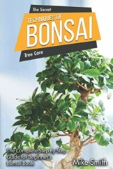 The Secret Techniques of Bonsai: The Complete Step By Step Guide for Beginner's