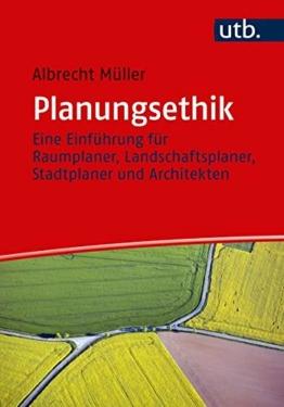Planungsethik: Eine Einführung für Raumplaner, Landschaftsplaner, Stadtplaner und Architekten