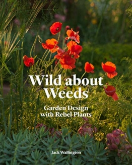 Wild about Weeds: Garden Design with Rebel Plants (Learn How to Design a Sustainable Garden by Letting Weeds Flourish Without Taking Control)