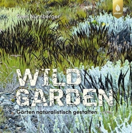 Wild Garden: Gärten naturalistisch gestalten