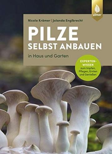 Pilze selbst anbauen: In Haus und Garten. Expertenwissen zum Impfen, Pflegen, Ernten und Genießen