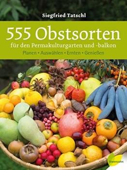 555 Obstsorten für den Permakulturgarten und -balkon: Planen. Auswählen. Ernten. Genießen