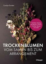 Trockenblumen – vom Samen bis zum Arrangement: Perfektes Styling für Blumen, Gräser, Früchte, Moose