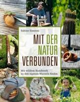 Mit der Natur verbunden: Mit wildem Handwerk zu den eigenen Wurzeln finden: Mit wildem Handwerk zu den eigenen Wurzeln finden. Ideen für Naturerfahrung und Projekte mit Naturmaterialien